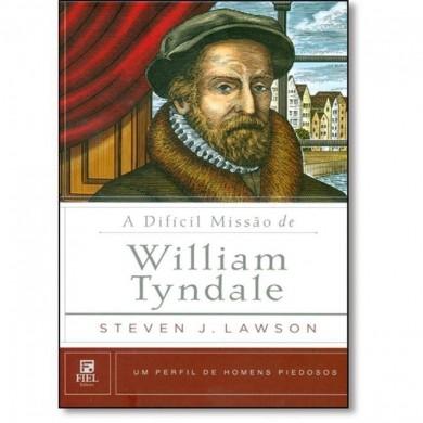 A DIFICIL MISSAO DE WILLIAN TYNDALE - STEVEN J LAWSON