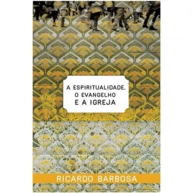A ESPIRITUALIDADE O EVANGELHO E A IGREJA - RICARDO BARBOSA