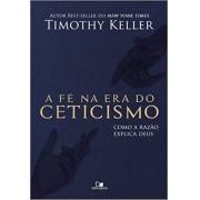 A FE NA ERA DO CETICISMO - TIMOTHY KELLER