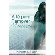 A FE PARA REMOVER MONTANHAS - KENNETH E HAGIN