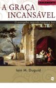 A GRACA INCANSAVEL O EVANGELHO - IAIN M DUGUID