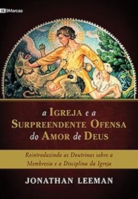 A IGREJA E A SURPREENDENTE OFENSA DO AMOR DE DEUS - JONATHAN LEEMAN