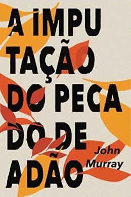 A IMPUTACAO DO PECADO DE ADAO - JOHN MURRAY