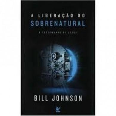 A LIBERACAO DO SOBRENATURAL O TESTEMUNHO - BILL JOHNSON