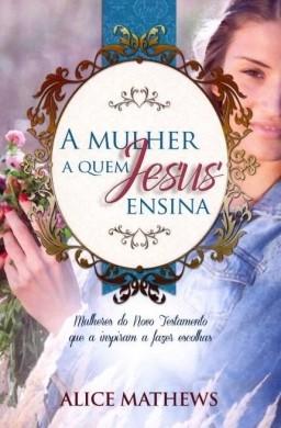 A MULHER A QUEM JESUS ENSINA - ALICE MATHWES