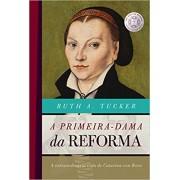 A PRIMEIRA DAMA DA REFORMA - RUTH A TUCKER