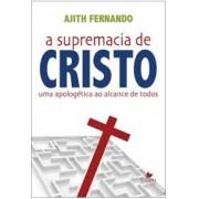 A SUPREMACIA DE CRISTO UMA APOLOGETICA AO ALCANCE DE TODOS - AJITH FERNANDO