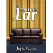A VIDA CRISTA NO LAR - JAY E ADAMS