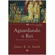 AGUARDANDO O REI REFORMANDO A TEOLOGIA - JAMES K A SMITH