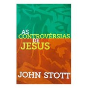 AS CONTROVERSIAS DE JESUS - JOHN STOTT