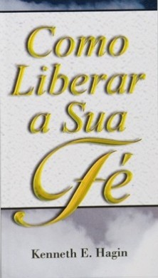 COMO LIBERAR A SUA FE - KENNETH E HAGIN