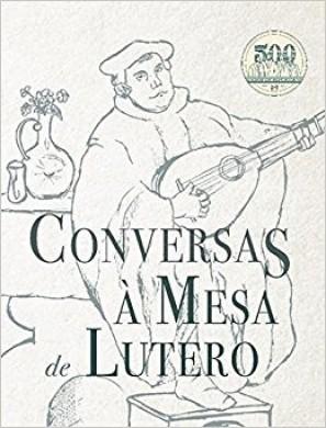 CONVERSAS A MESA DE LUTERO - MARTINHO LUTERO