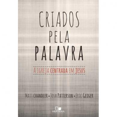 CRIADOS PELA PALAVRA A IGREJA CENTRADA EM DEUS - MATT CHANDLER
