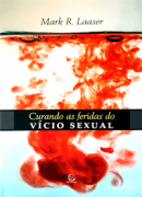 CURANDO AS FERIDAS DO VICIO SEXUAL - MARK R LAASER