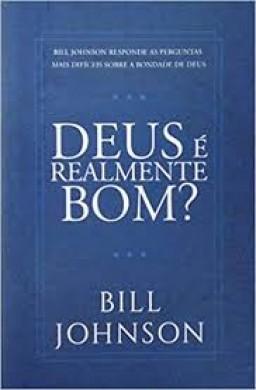 DEUS E REALMENTE BOM - BILL JOHNSON