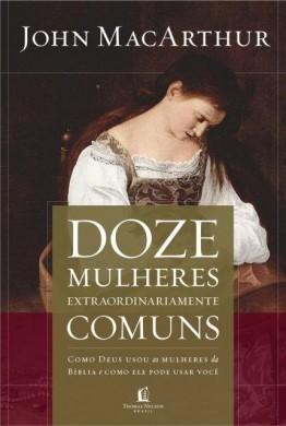 DOZE MULHERES EXTRAORDINARIAMENTE COMUNS - JOHN MACARTHUR