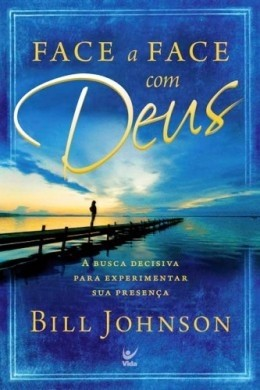 FACE A FACE COM DEUS A BUSCA DECISIVA - BILL JOHNSON