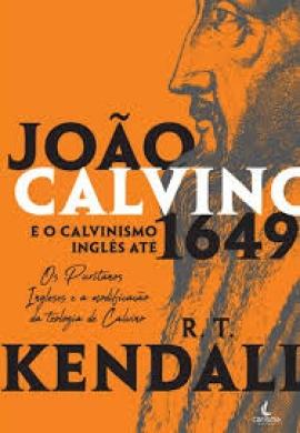 JOAO CALVINO E O CALVINISMO - R T KENDALL