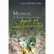 MANUAL DE SOBREVIVENCIA PARA PAIS DE ADOLESCENTES - LUCINHO BARRETO