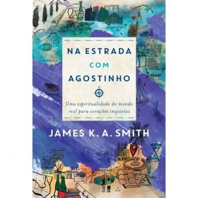 NA ESTRADA COM AGOSTINHO UMA ESPIRITUALIDADE - JAMES K A SMITH