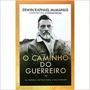 O CAMINHO DO GUERREIRO - ERWIN RAPHAEL MCMANUS