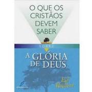 O QUE OS CRISTAOS DEVEM SABER SOBRE A GLORIA DE DEUS - JOHN ARNOTT