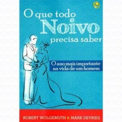 O QUE TODO NOIVO PRECISA SABER - ROBERT WOLGEMUTH & MARK DEVRIES