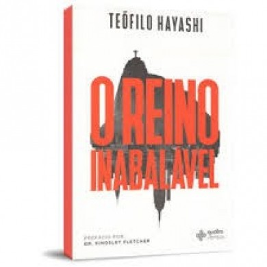 O REINO INABALAVEL - TEOFILO HAYASHI