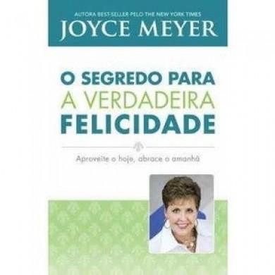 O SEGREDO PARA A VERDADEIRA FELICIDADE - JOYCE MEYER