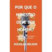 POR QUE O MINISTRO DEVE SER HOMEM - DOUGLAS WILSON