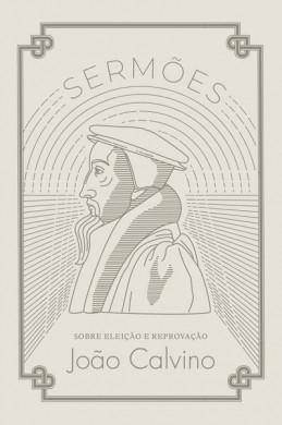 SERMOES SOBRE ELEICAO E REPROVACAO - JOAO CALVINO