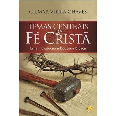 TEMAS CENTRAIS DA FE CRISTA - GILMAR VIEIRA CHAVES