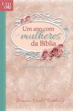 UM ANO COM AS MULHERES DA BIBLIA 365 MEDITACOES DIARIAS -  DIANNE NEAL MATTHEWS