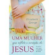 UMA MULHER QUE REFLETE O CORACAO DE JESUS - ELIZABETH GEORGE