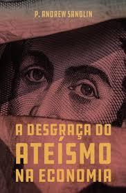 A DESGRACA DO ATEISMO NA ECONOMIA - P ANDREW SANDLIN
