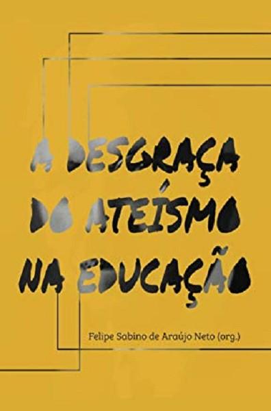 A DESGRACA DO ATEISMO NA EDUCACAO - FELIPE SABINO