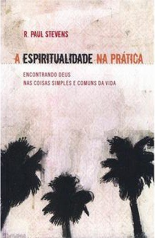 A ESPIRITUALIDADE NA PRATICA ENCONTRANDO DEUS - PAUL STEVENS