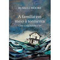 A FAMILIA EM MEIO A TORMENTA - RUSSELL MOORE