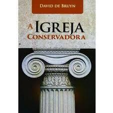 A IGREJA CONSERVADORA - DAVID DE BRUYN
