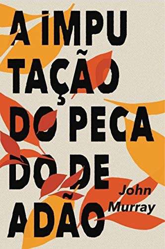 A IMPUTACAO DO PECADO DE ADAO - JOHN MURRAY