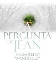 A PERGUNTA DE JEAN - SEGISFREDO WANDERLEY