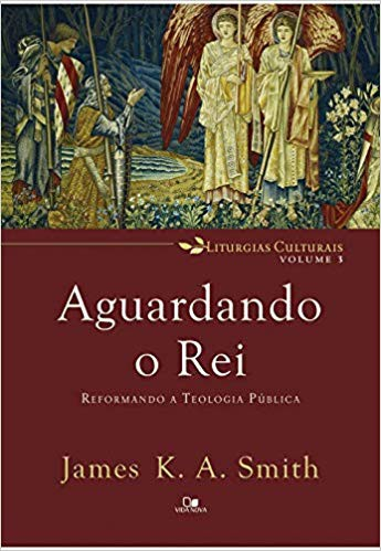 AGUARDANDO O REI REFORMANDO A TEOLOGIA - JAMES K A SMITH