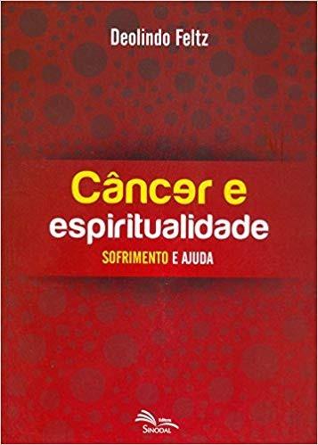 CANCER E ESPIRITUALIDADE SOFRIMENTO E AJUDA - DEOLINDO FELTZ