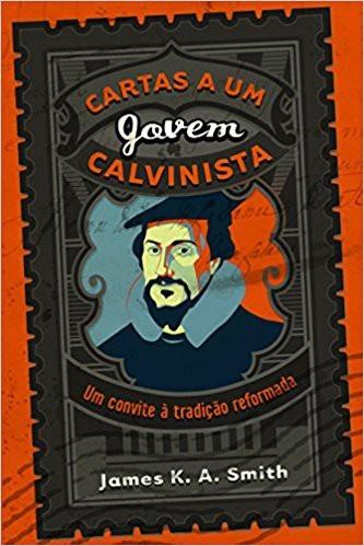 CARTAS A UM JOVEM CALVINISTA - JAMES K A SMITH