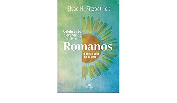 CELEBRANDO O EVANGELHO NO LIVRO DE ROMANOS - ELYSE M FITZPATRICK