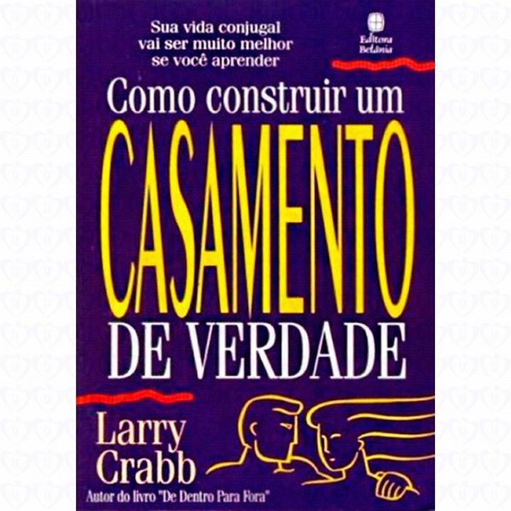 COMO CONSTRUIR UM CASAMENTO DE VERDADE - LARRY CRABB