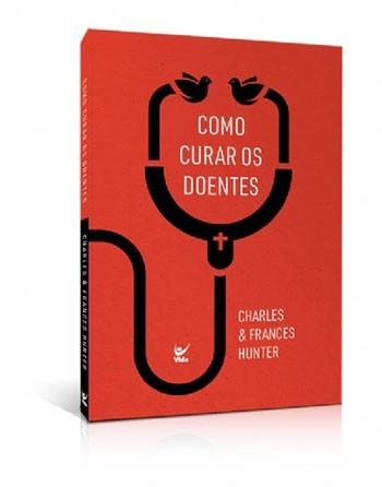 COMO CURAR OS DOENTES - CHARLES E FRANCES HUNTER