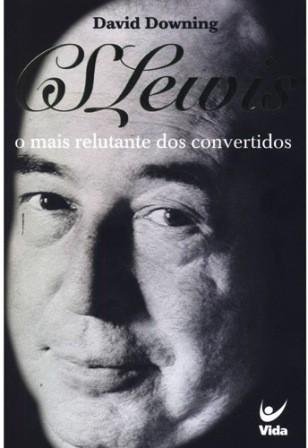 CS LEWIS O MAIS RELUTANTE DOS CONVERTIDOS - DAVID DOWNING