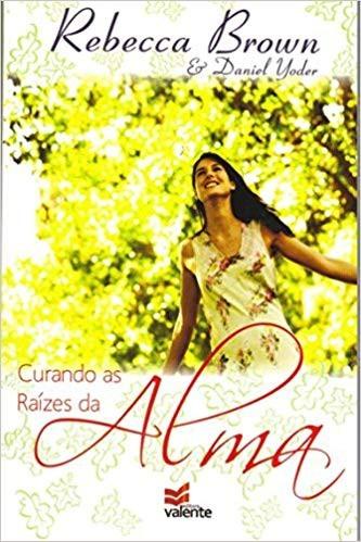 CURANDO AS RAIZES DA ALMA - REBECCA BROWN
