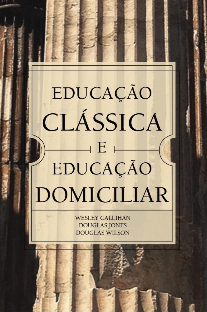 EDUCACAO CLASSICA E EDUCACAO DOMICILIAR - WESLEY CALLITLAN